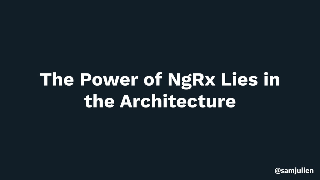 @samjulien The Power of NgRx Lies in the Archit...