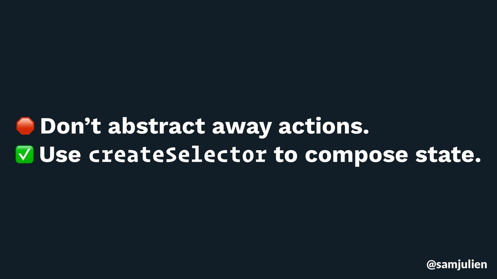 @samjulien  Don't abstract away actions. ✅ Use ...