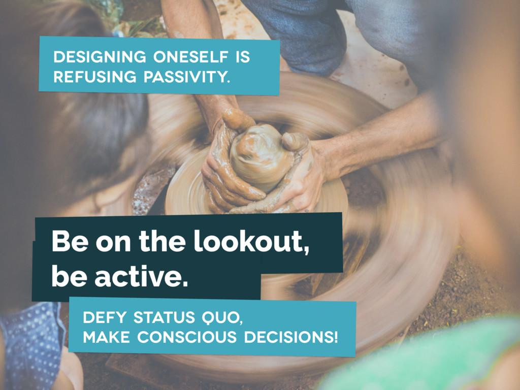 Designing oneself is refusing passivity. Be on ...