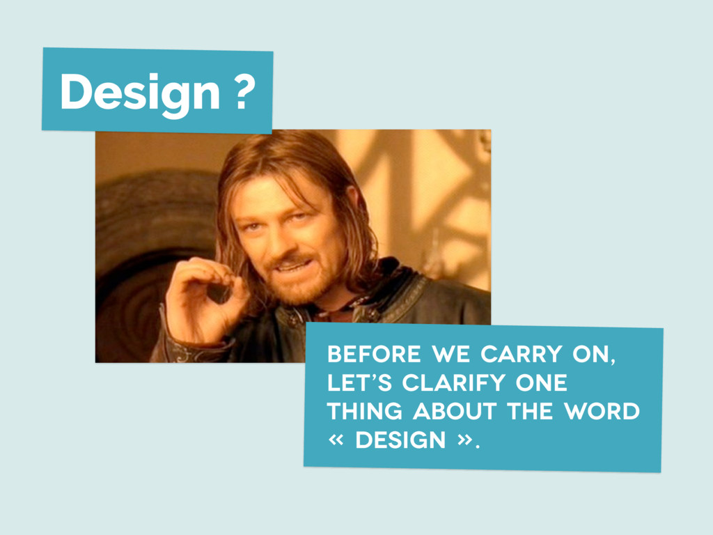 Design ? before we carry on, let's clarify one ...