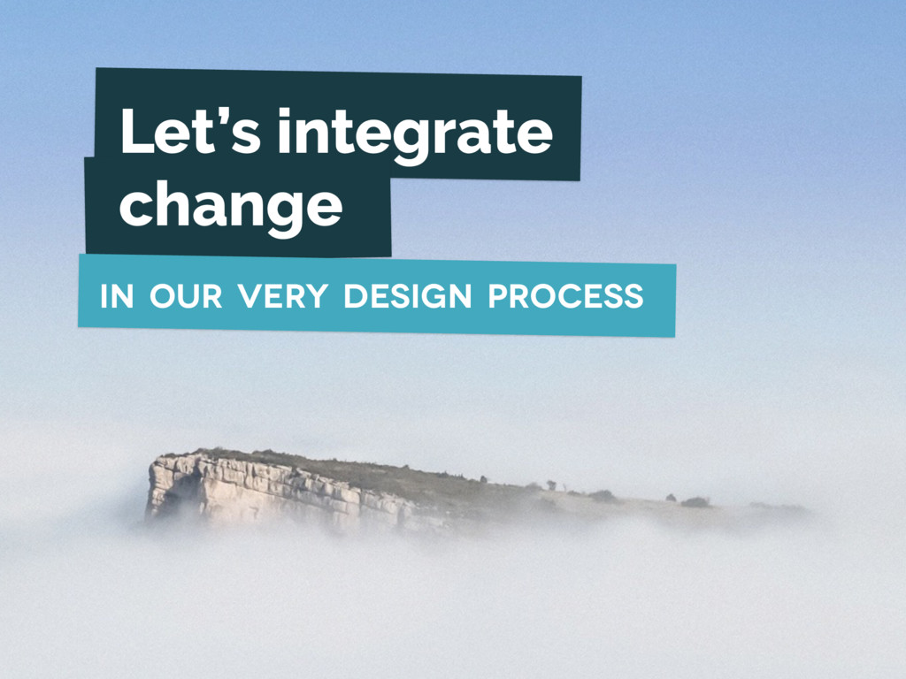 Let's integrate change in our very design proce...