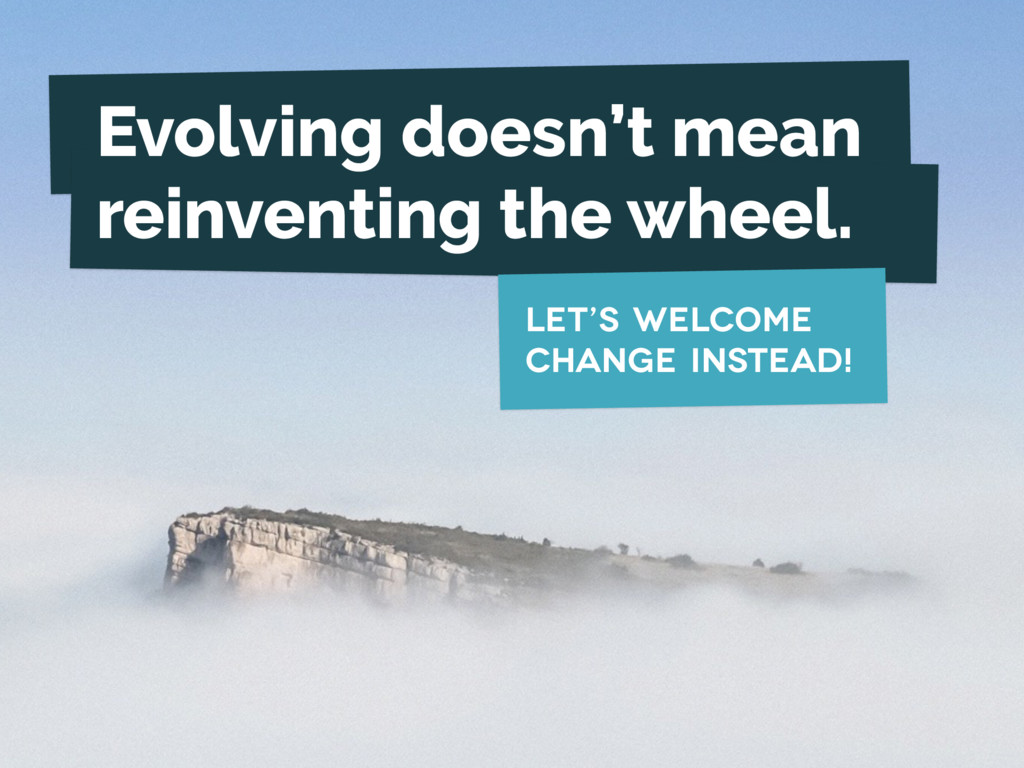 Evolving doesn't mean reinventing the wheel. le...