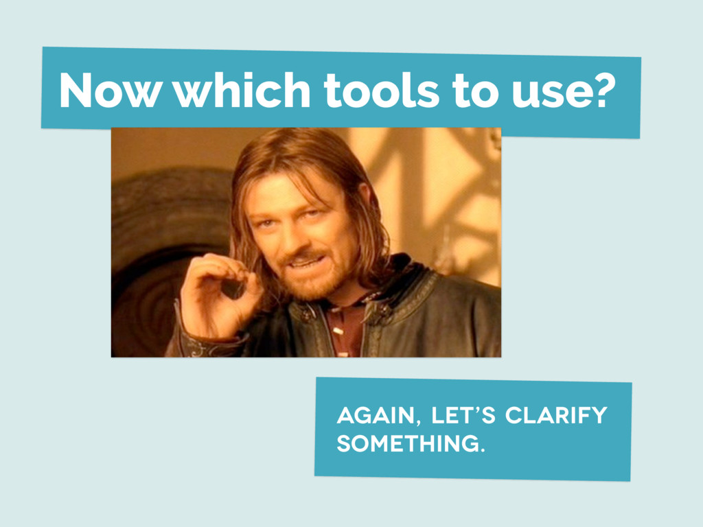 Now which tools to use? again, let's clarify so...