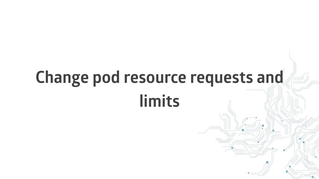 Change pod resource requests and limits