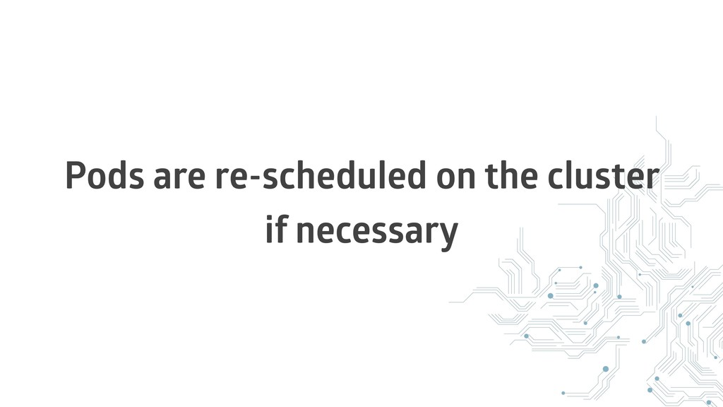 Pods are re-scheduled on the cluster if necessa...