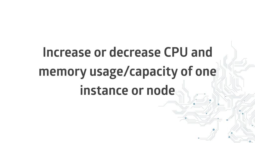 Increase or decrease CPU and memory usage/capac...