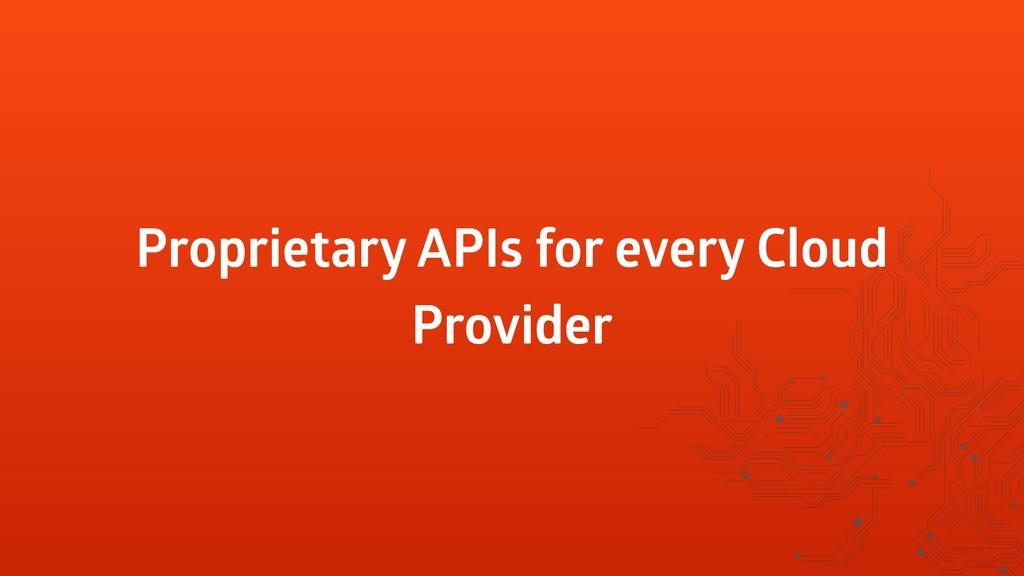 Proprietary APIs for every Cloud Provider