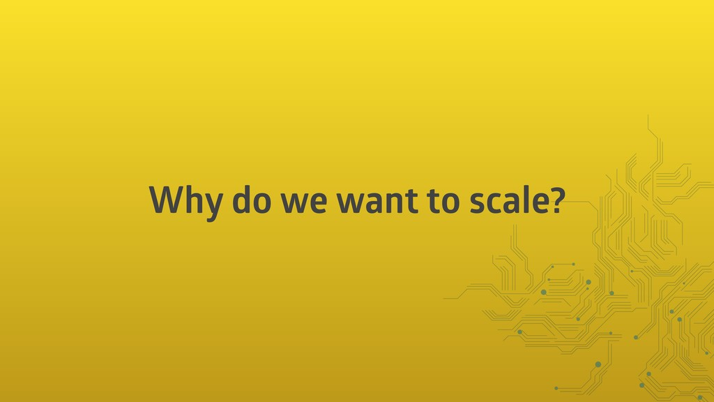 Why do we want to scale?