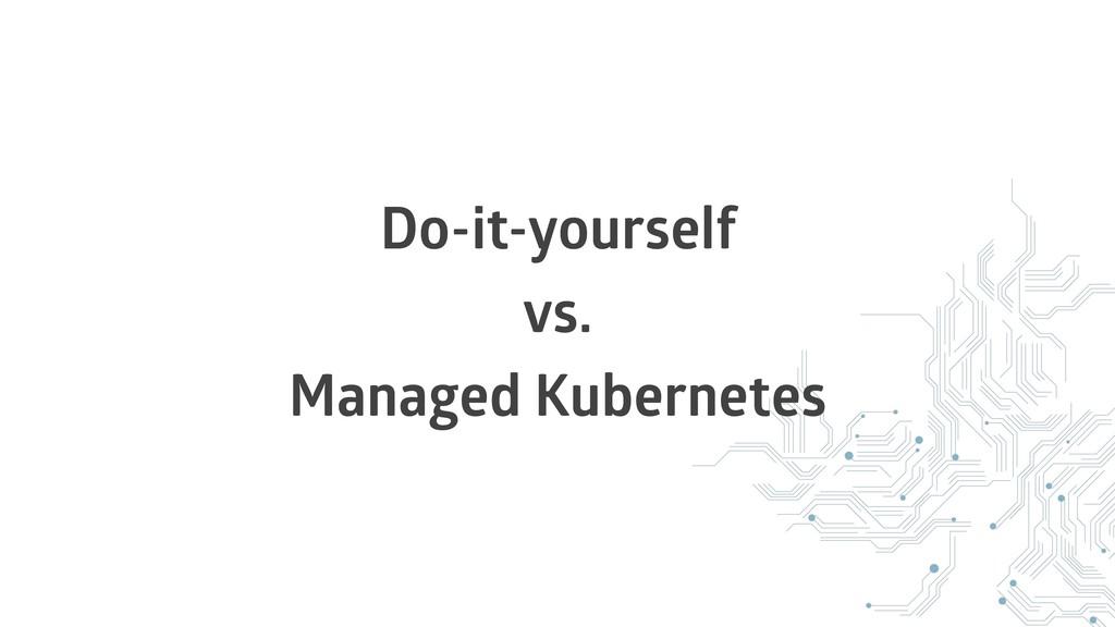 Do-it-yourself vs. Managed Kubernetes