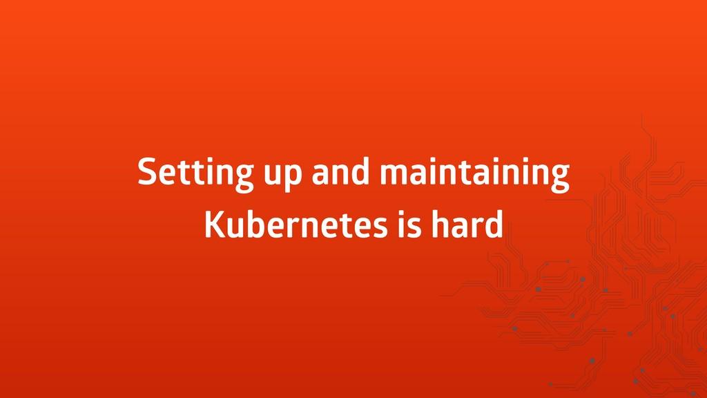 Setting up and maintaining Kubernetes is hard