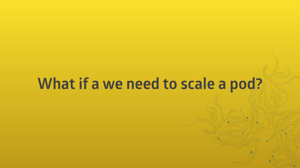 What if a we need to scale a pod?