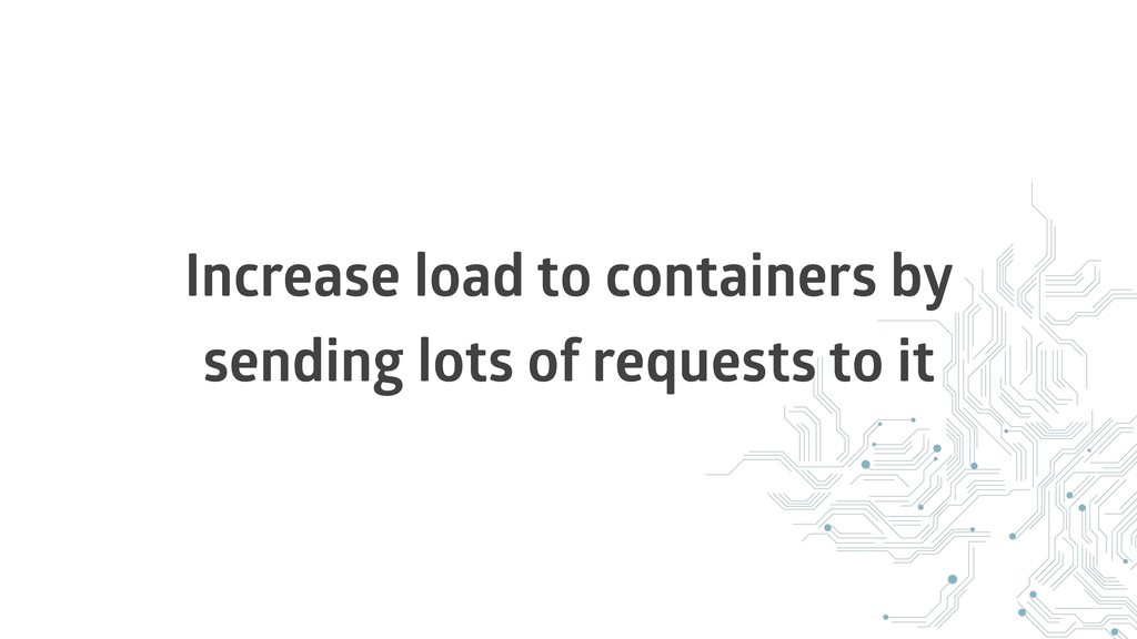 Increase load to containers by sending lots of ...