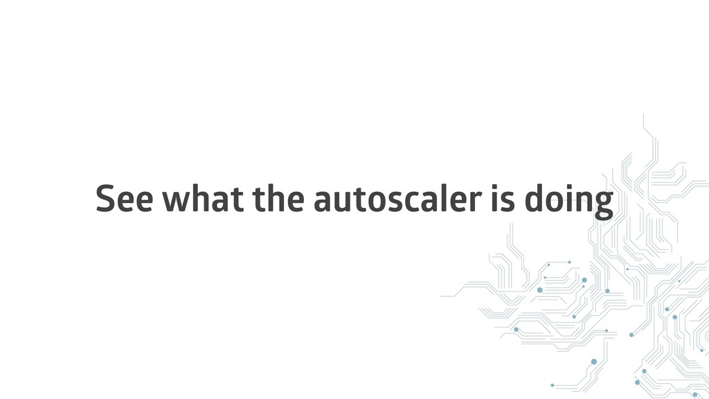 See what the autoscaler is doing