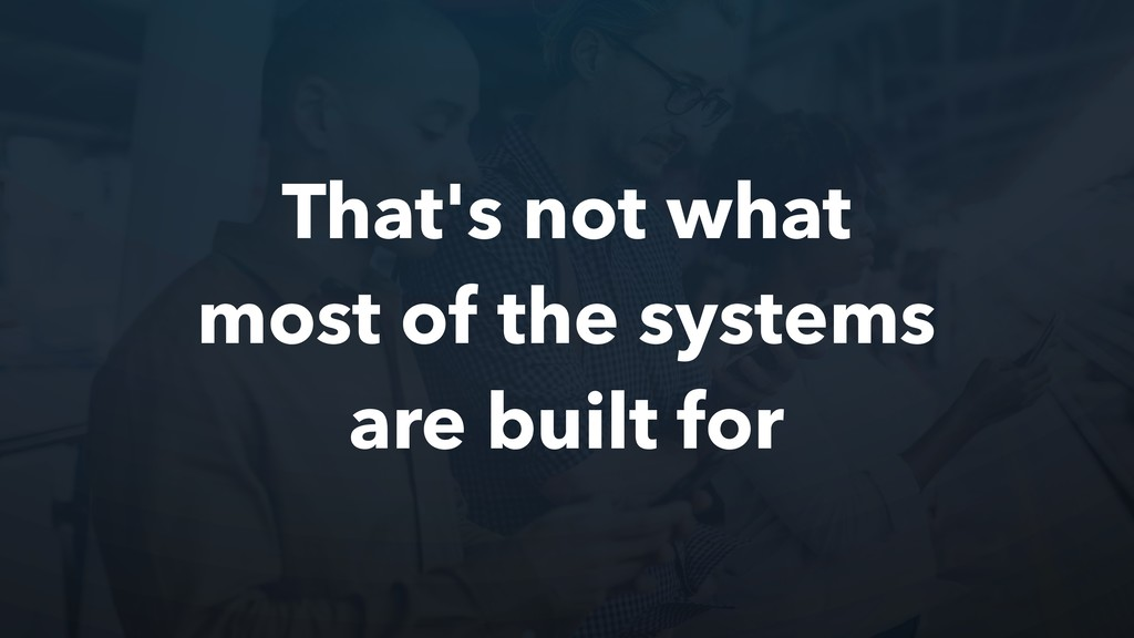That's not what most of the systems are built f...