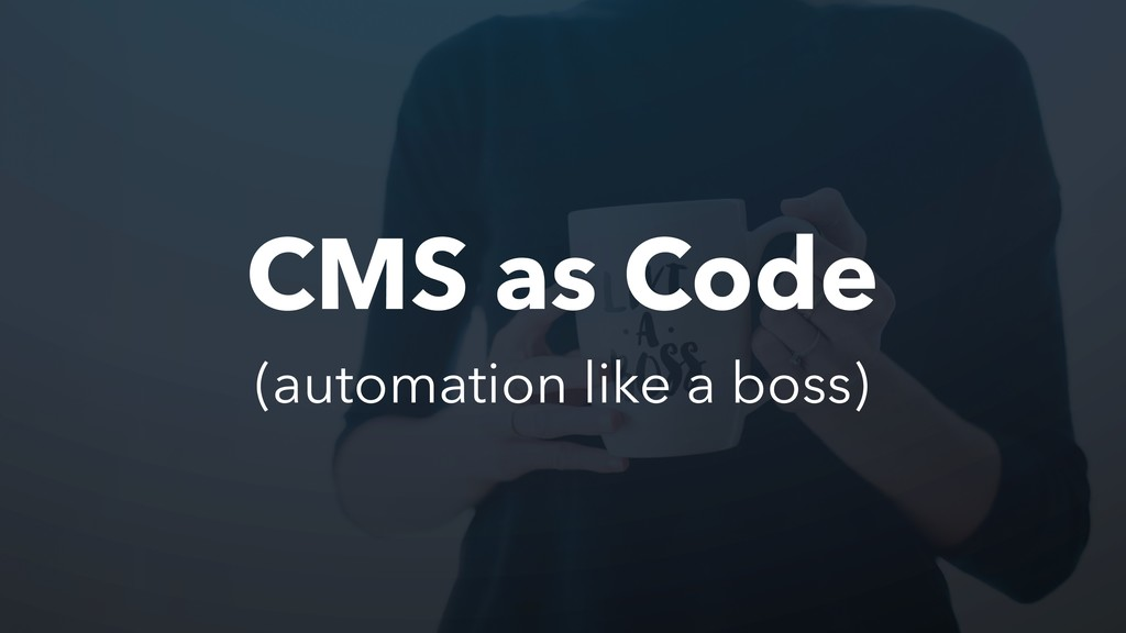 CMS as Code (automation like a boss)
