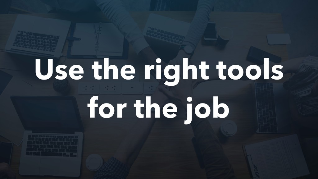 Use the right tools for the job