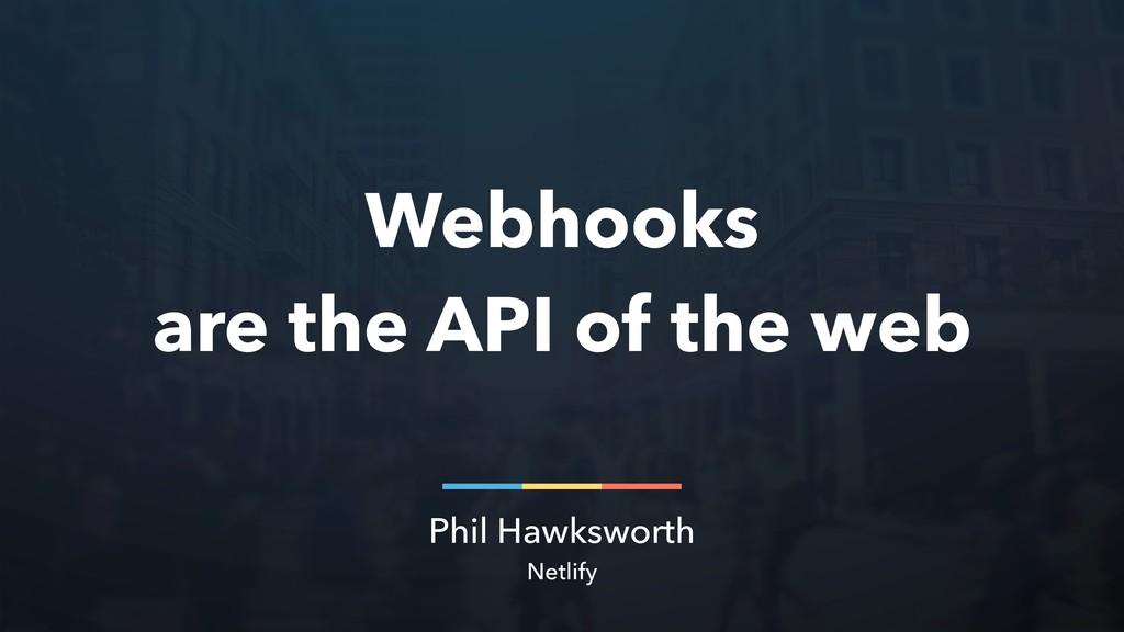 Phil Hawksworth Netlify Webhooks are the API of...
