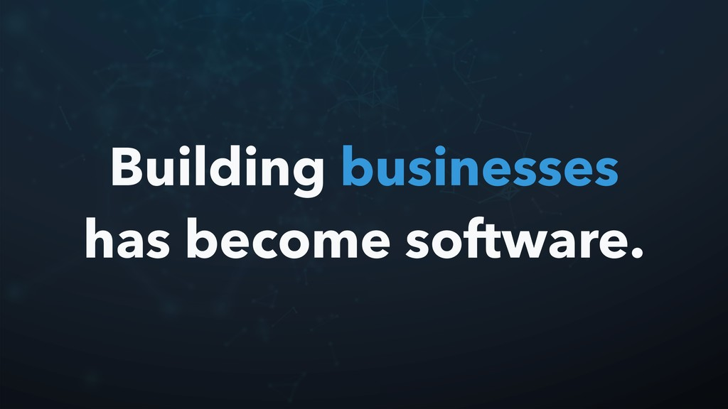 Building businesses has become software.