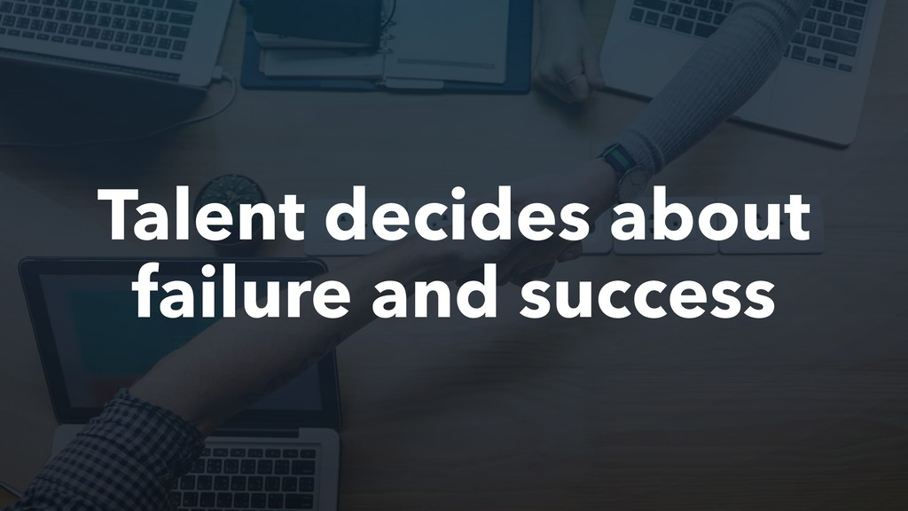 Talent decides about failure and success