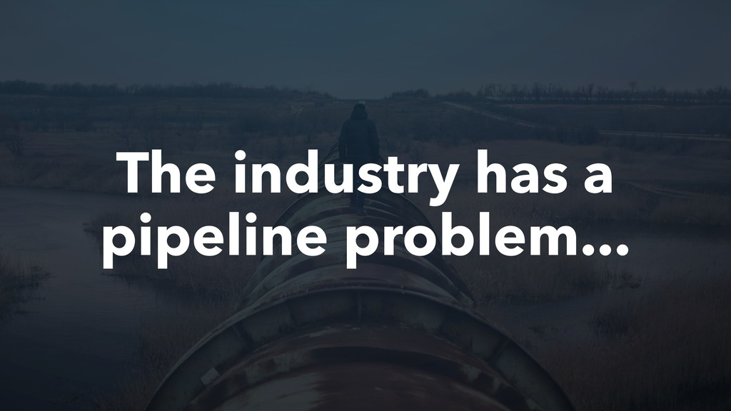 The industry has a pipeline problem...