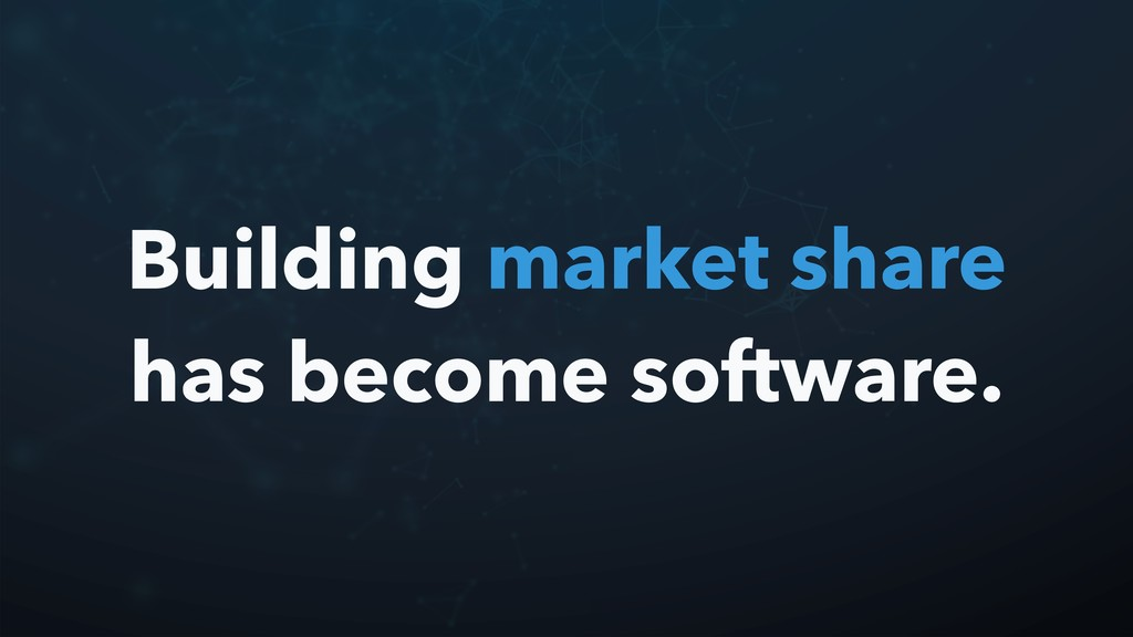 Building market share has become software.