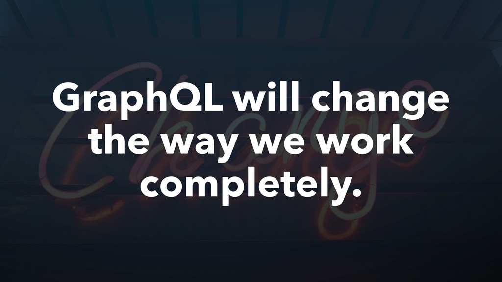 GraphQL will change the way we work completely.