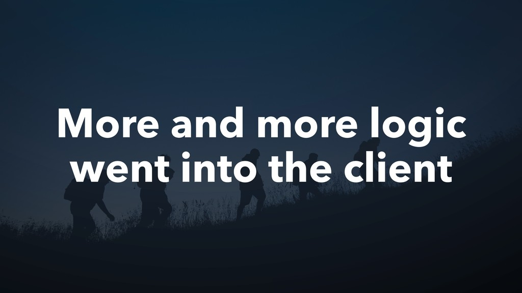 More and more logic went into the client
