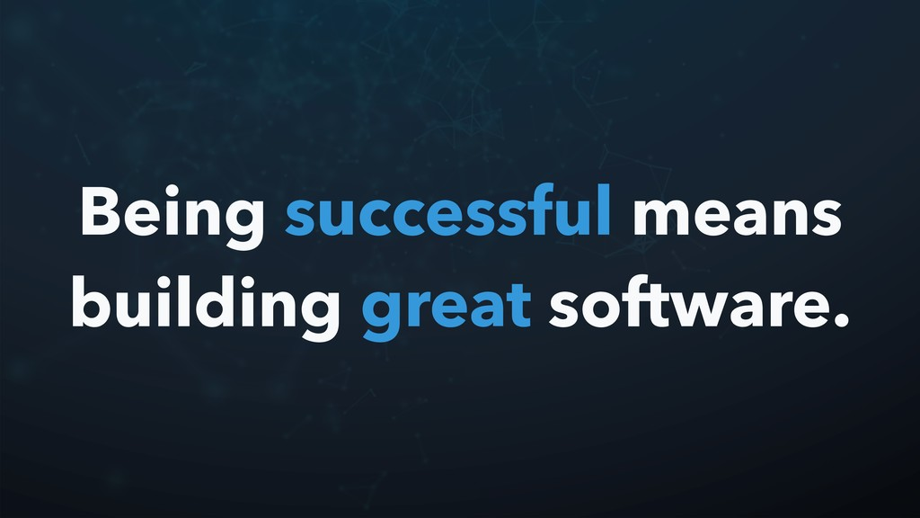 Being successful means building great software.