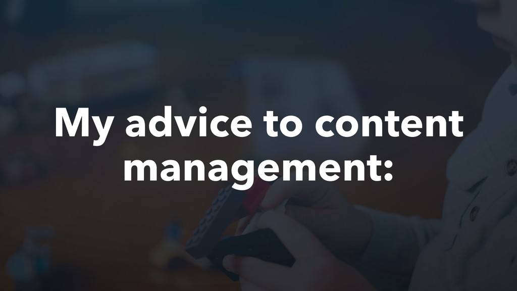 My advice to content management: