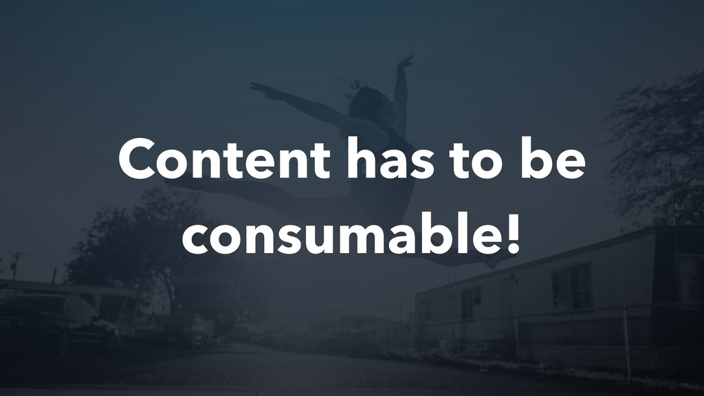 Content has to be consumable!