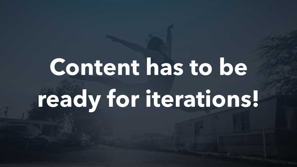Content has to be ready for iterations!