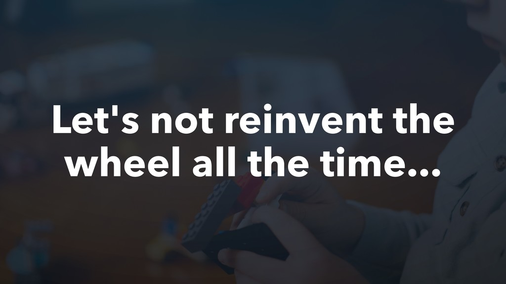 Let's not reinvent the wheel all the time...