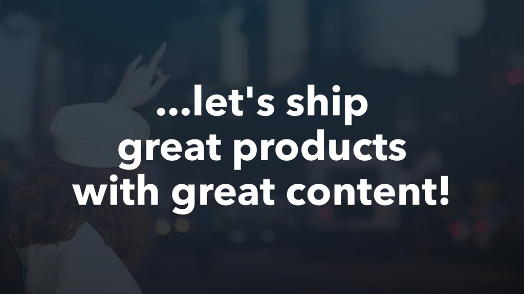 ...let's ship great products with great content!