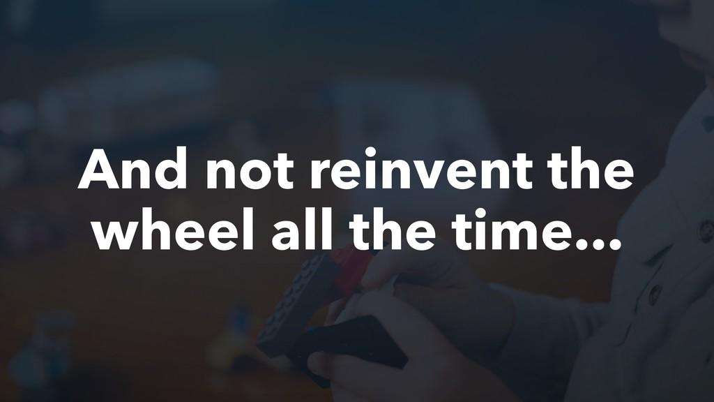And not reinvent the wheel all the time...