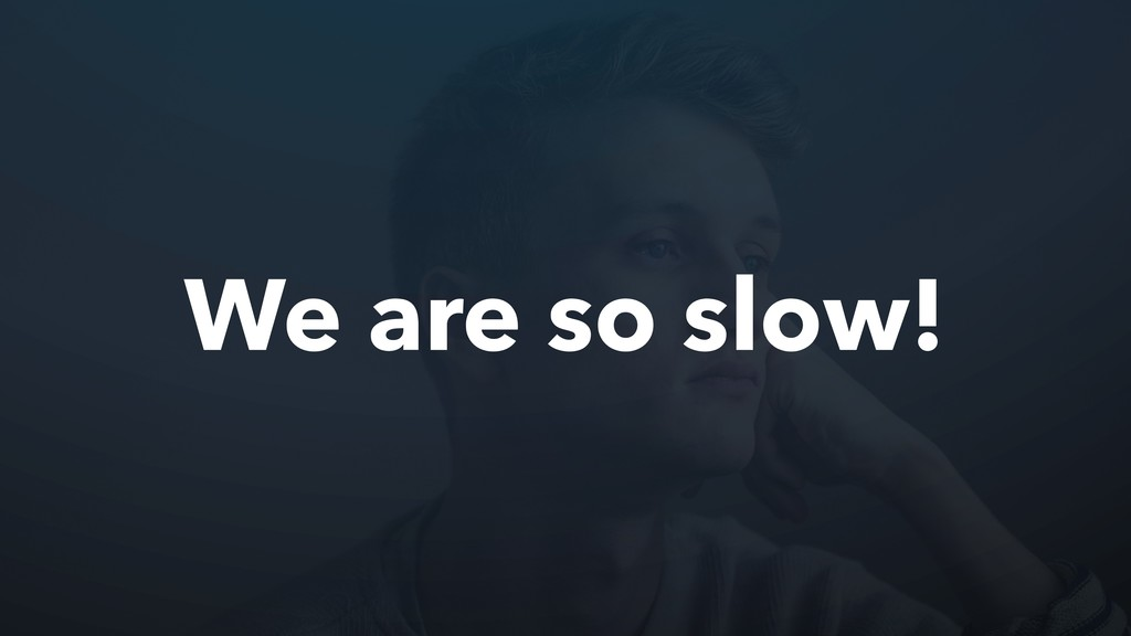 We are so slow!