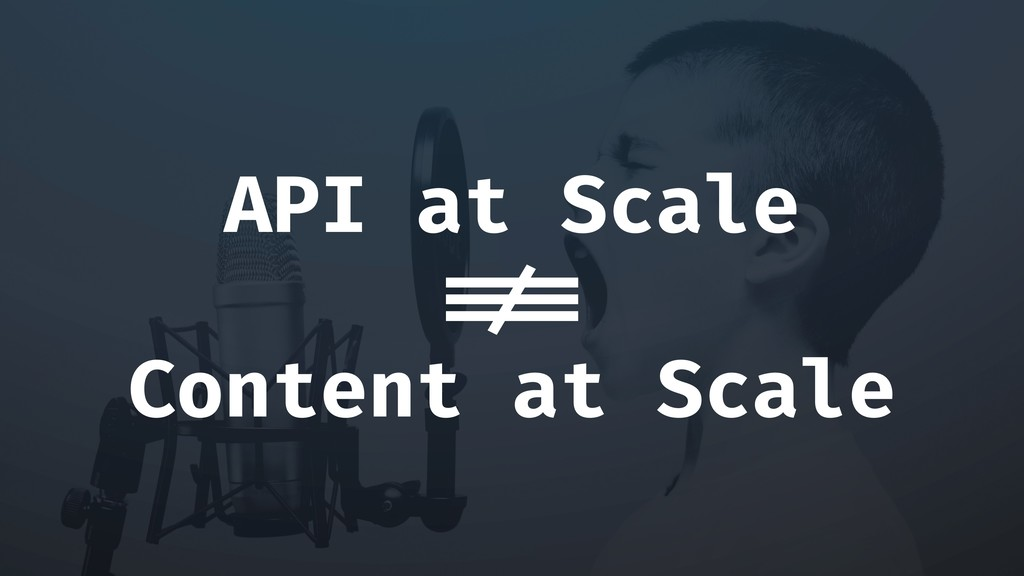 API at Scale !== Content at Scale