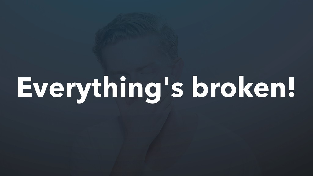 Everything's broken!