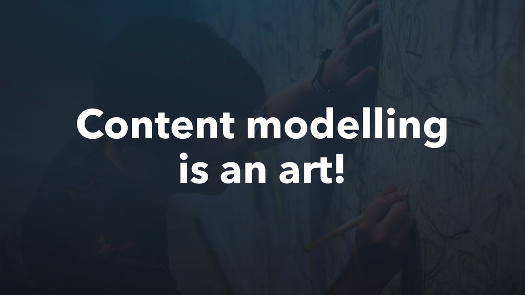 Content modelling is an art!