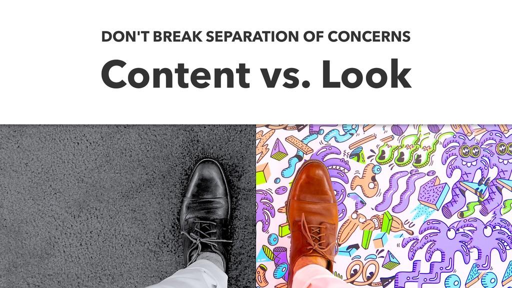 Content vs. Look DON'T BREAK SEPARATION OF CONC...