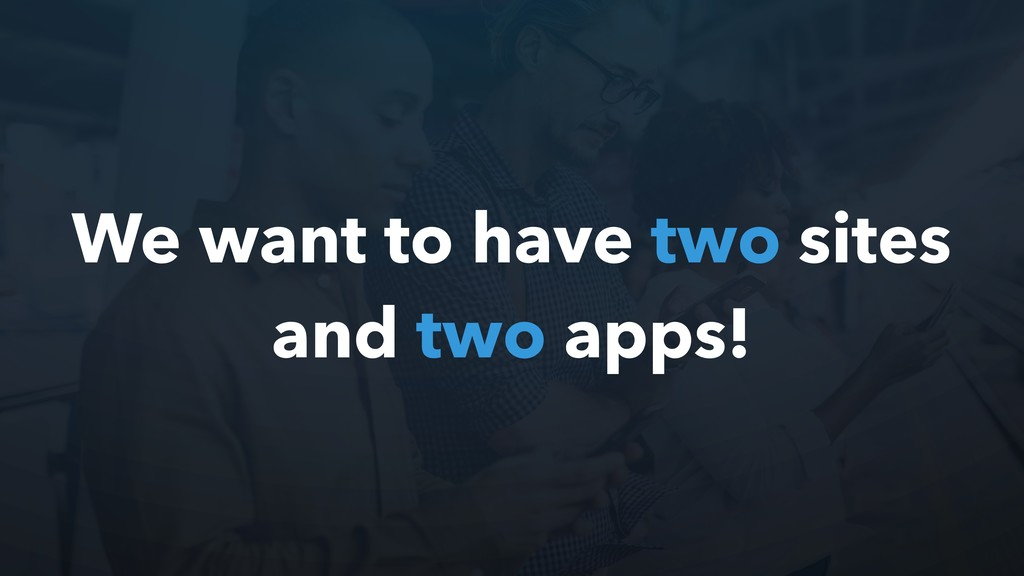 We want to have two sites and two apps!