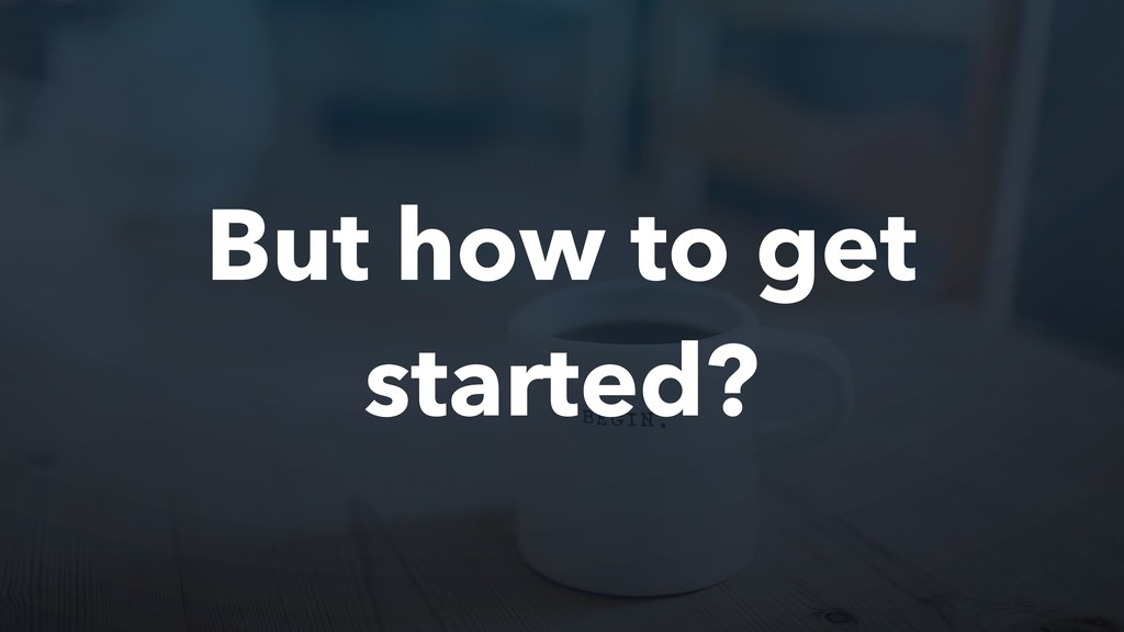 But how to get started?