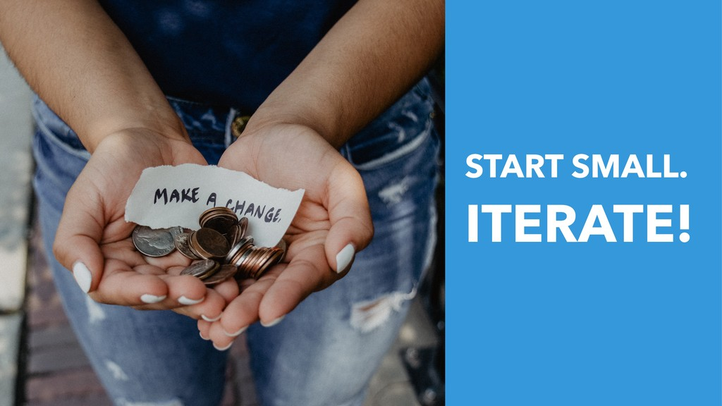START SMALL. ITERATE!