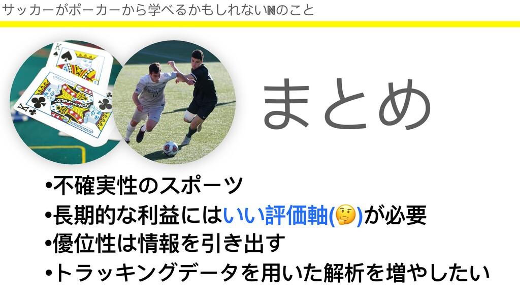 サッカーがポーカーから学べるかもしれないNのこと •不確実性のスポーツ まとめ •優位性は情報...