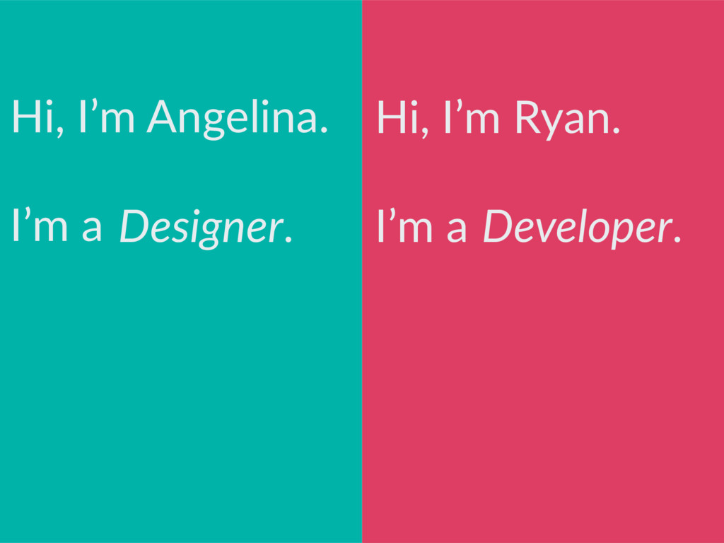 Hi, I'm Ryan. I'm a Hi, I'm Angelina. I'm a Des...