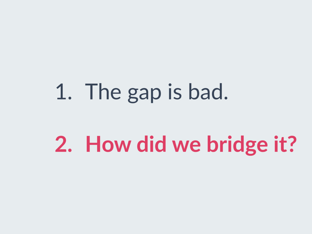 1. The gap is bad. 2. How did we bridge it?