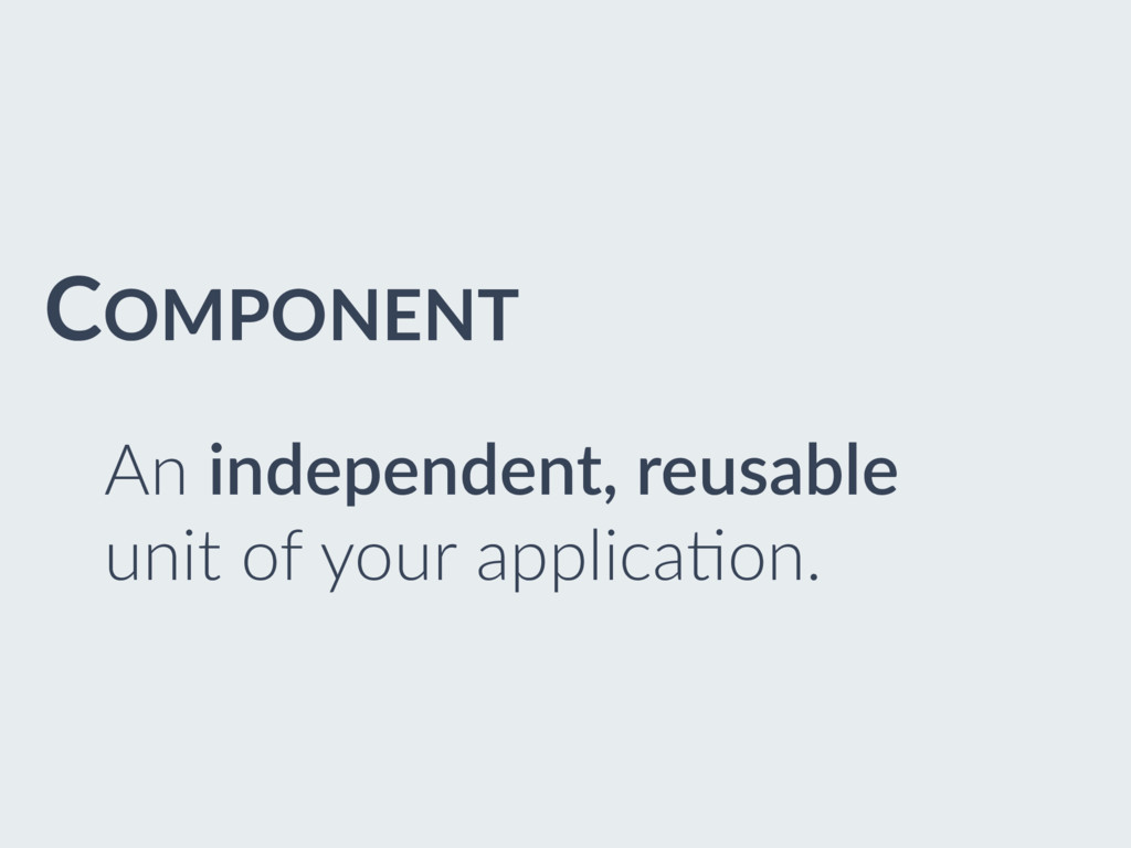 COMPONENT An independent, reusable unit of your...