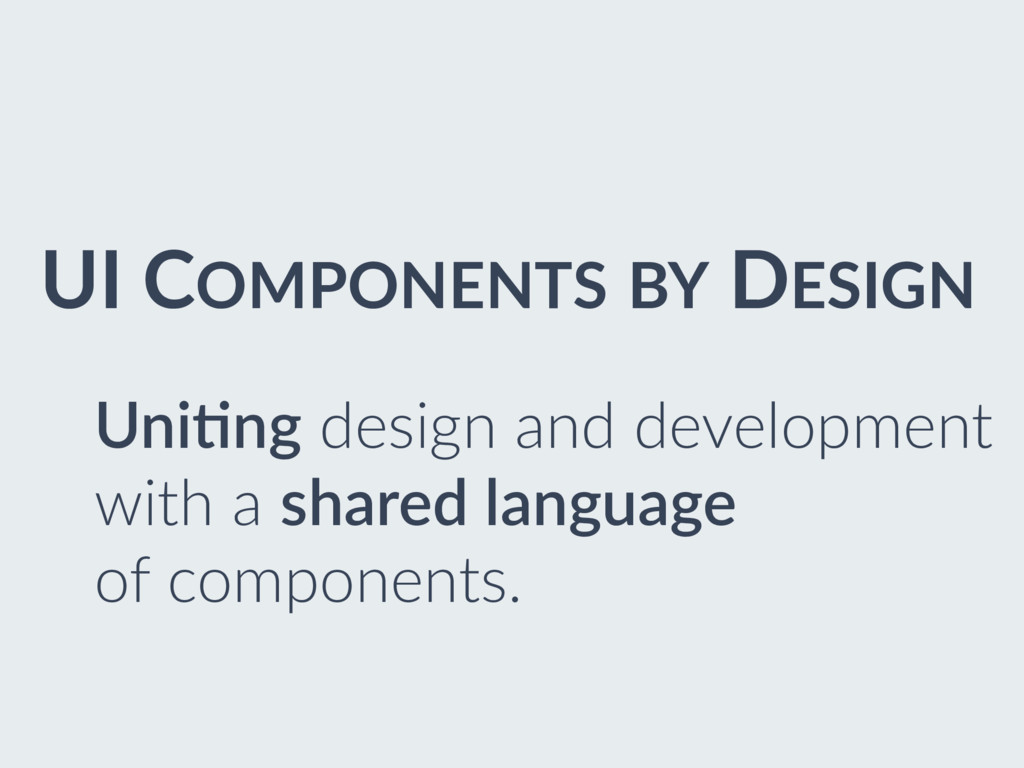 UI COMPONENTS BY DESIGN Uni0ng design and devel...
