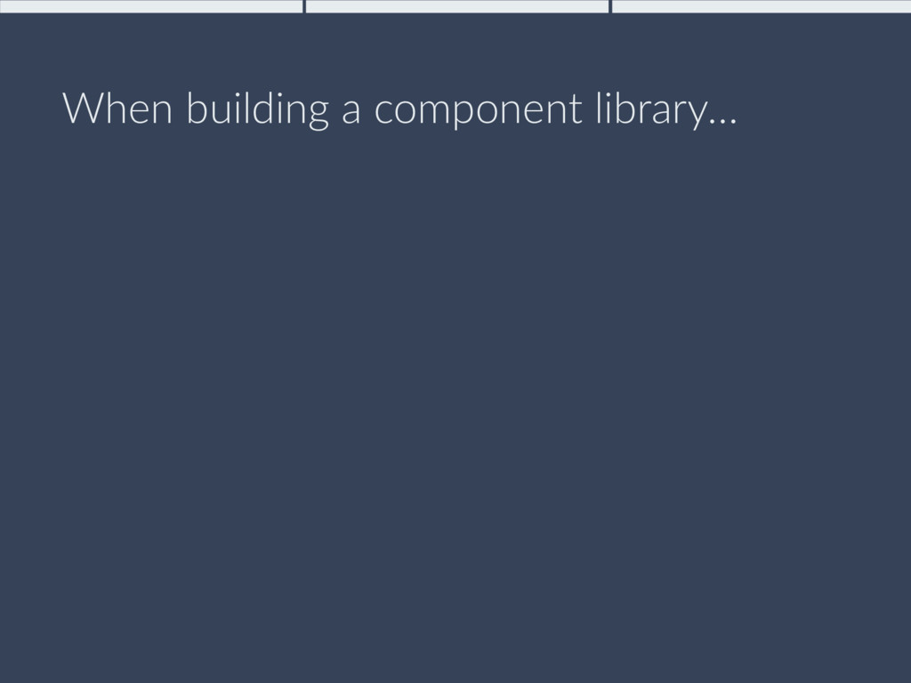 When building a component library…