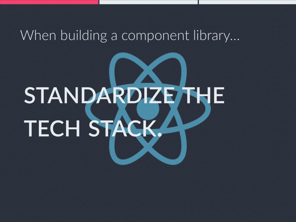 STANDARDIZE THE TECH STACK. When building a com...