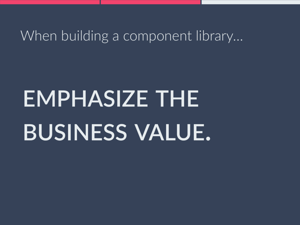 EMPHASIZE THE BUSINESS VALUE. When building a c...